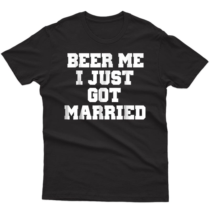 Beer Me I Just Got Married T-shirt Marriage Shirt