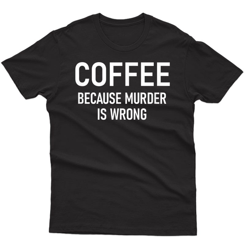 Coffee Because Murder Is Wrong, Funny, Sarcastic, Jokes T-shirt