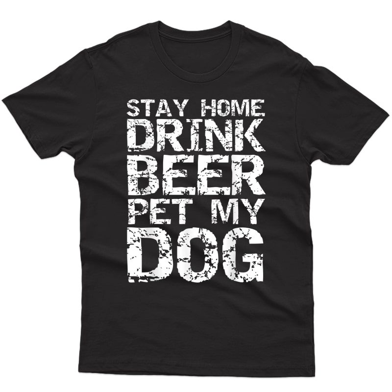 Funny Beer Quote Dog Joke Stay Home Drink Beer Pet My Dog T-shirt