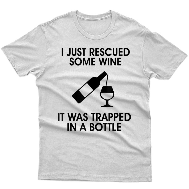 I Just Rescued Some Wine It Was Trapped In A Bottle T-shirt