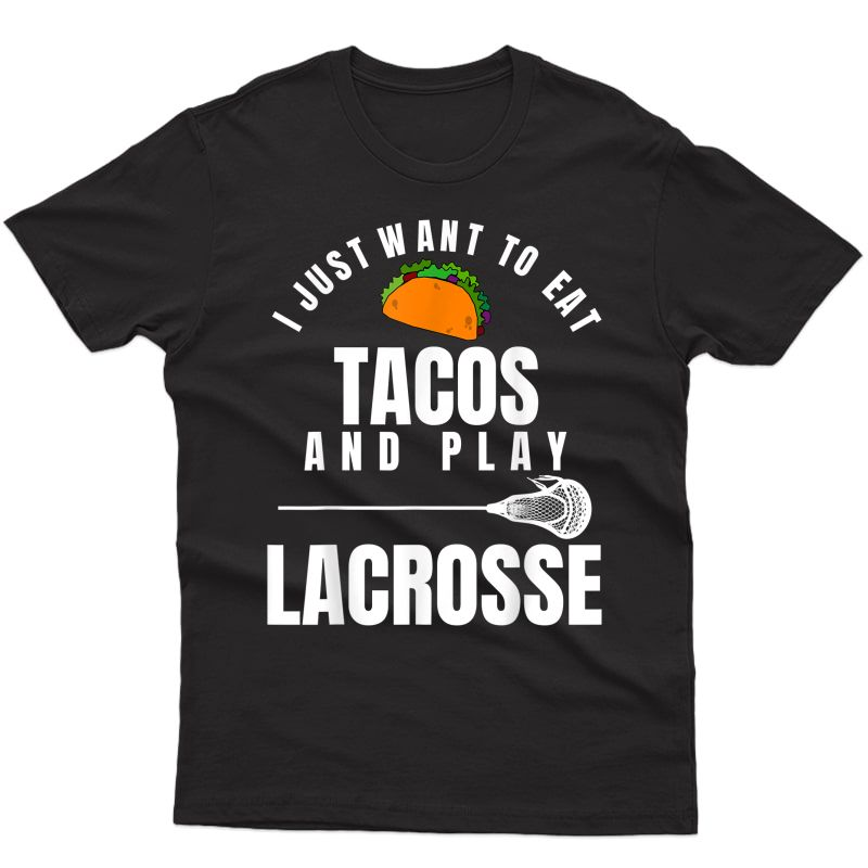 I Just Want To Eat Tacos And Play Lacrosse Funny Lax T-shirt