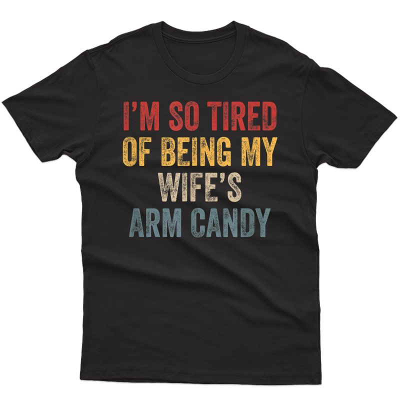 I'm So Tired Of Being My Wife's Arm Candy Funny Gift T-shirt