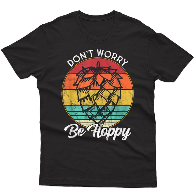 I Need A Ipa Beer Quote Don't Worry Be Hoppy Craft Beer T-shirt