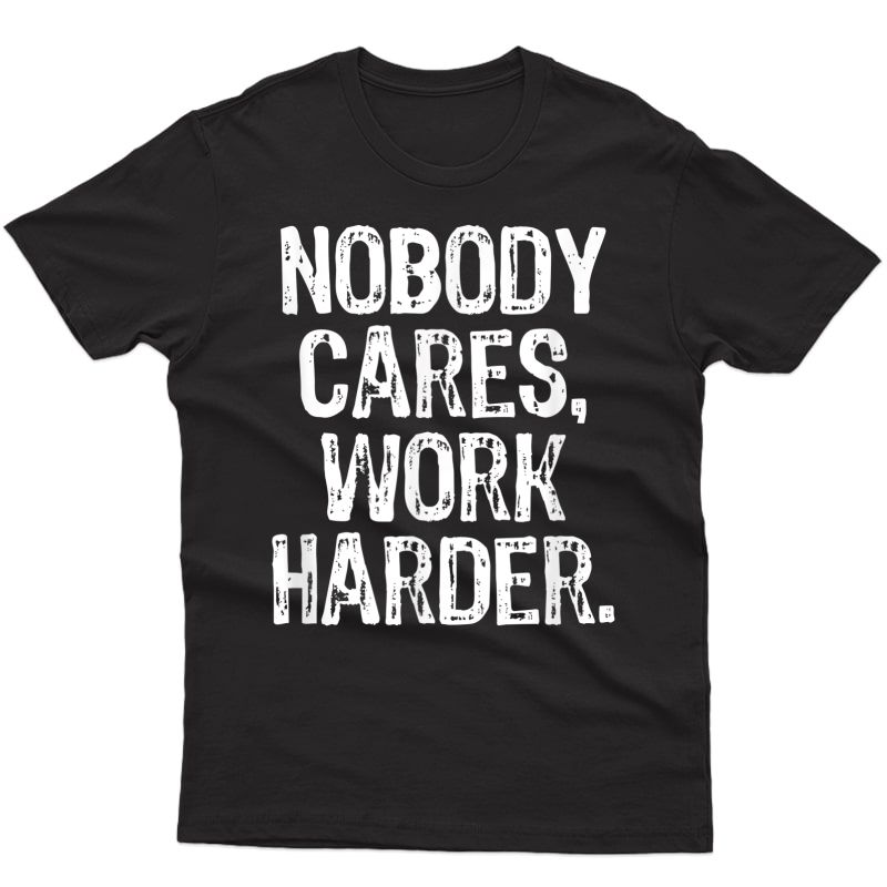 Nobody Cares Work Harder Workout Gym Motivational Funny Gift T-shirt