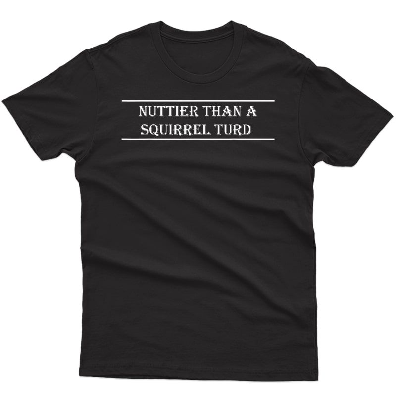 Nuttier Than Squirrel Turd Southern Funny Redneck Country T-shirt