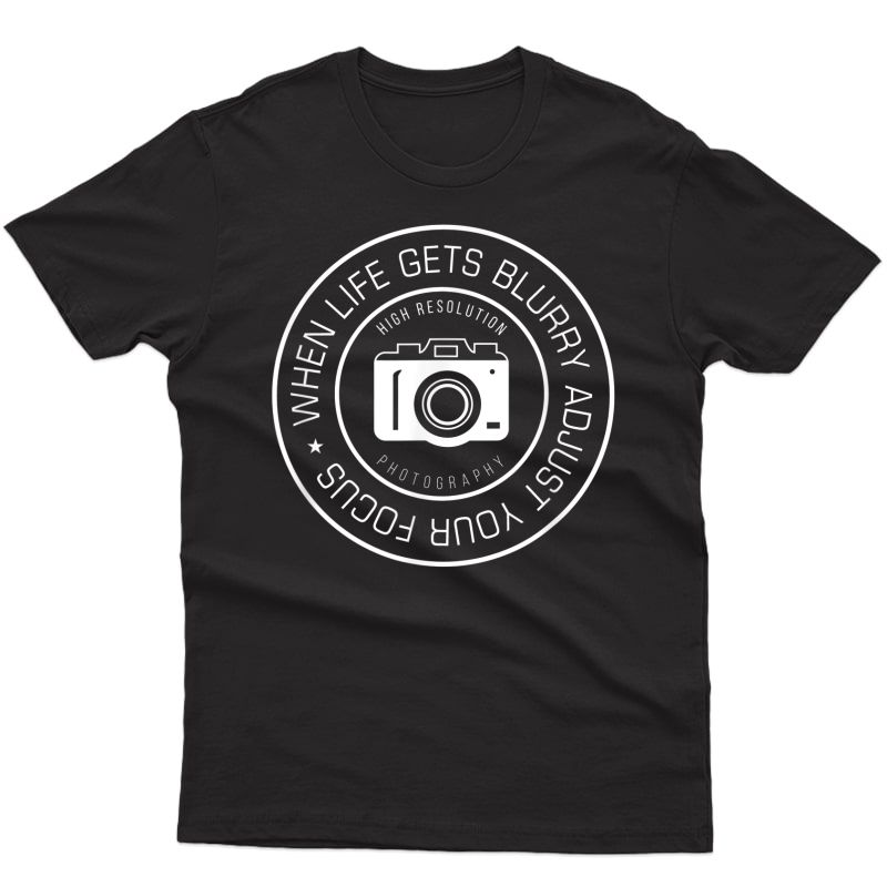 When Life Gets Blurry Adjust Your Focus, Photographer T-shirt