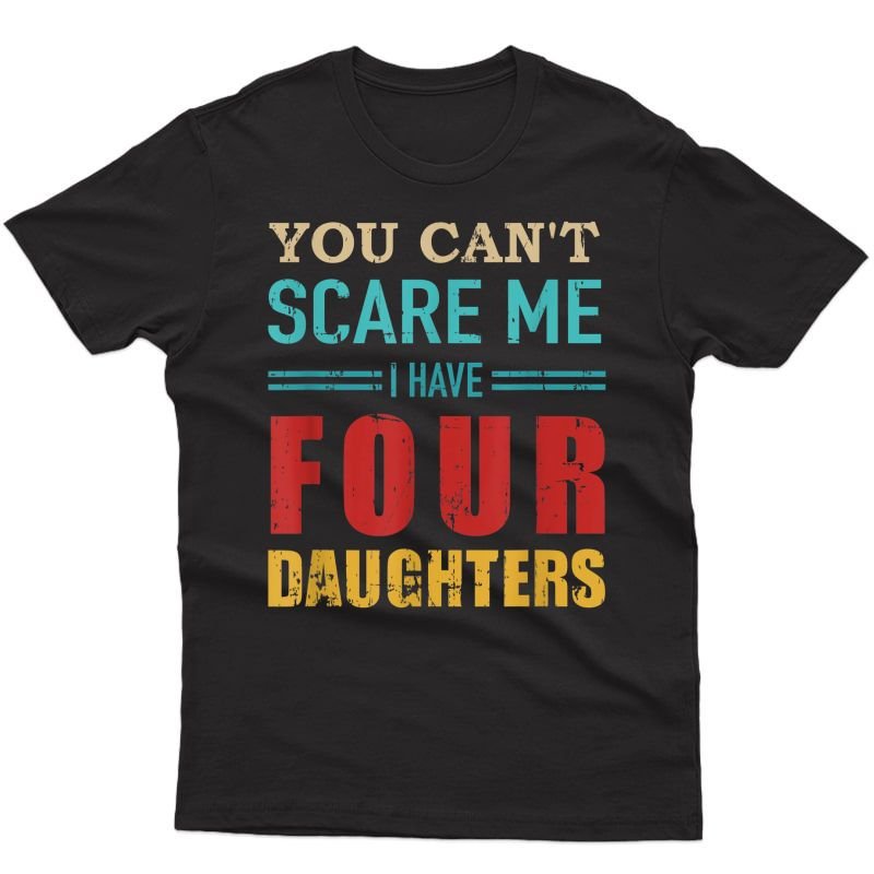 You Can't Scare Me I Have Four 4 Daughters Vintage Gift Dad T-shirt
